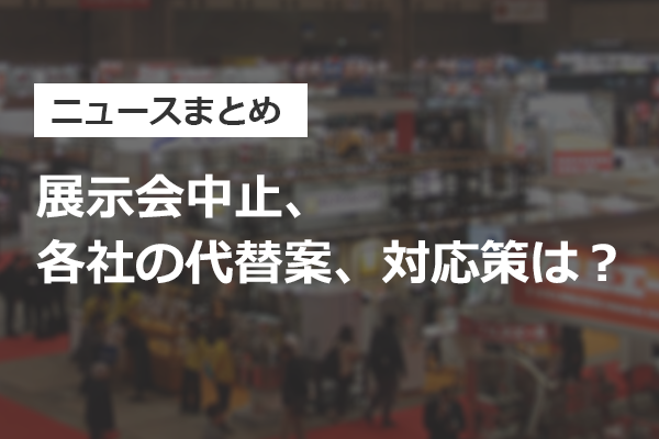 【ニュースまとめ】展示会中止、各社の代替案、対応策は?