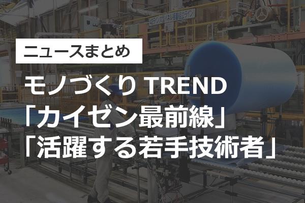【ニュースまとめ】モノづくりTREND「カイゼン最前線」「活躍する若手技術者」