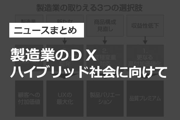 【ニュースまとめ】製造業のDX ハイブリッド社会に向けて